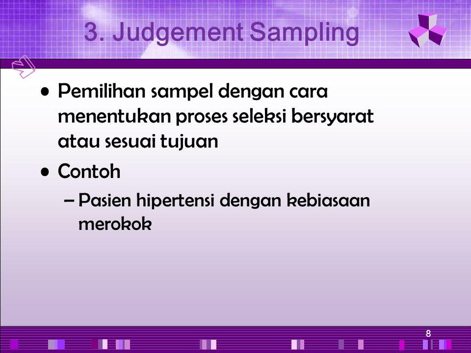 8 Pemilihan sampel dengan cara menentukan proses seleksi bersyarat atau sesuai tujuan Contoh –Pasien hipertensi dengan kebiasaan merokok 3. Judgement