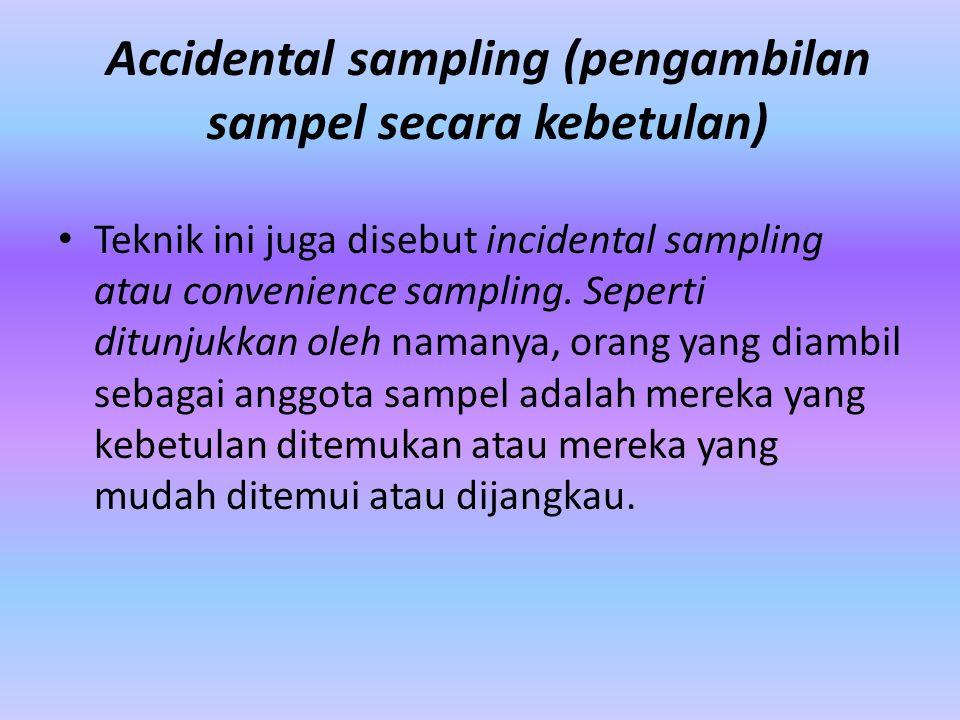 Accidental sampling (pengambilan sampel secara kebetulan) Teknik ini juga disebut incidental sampling atau convenience sampling. Seperti ditunjukkan o