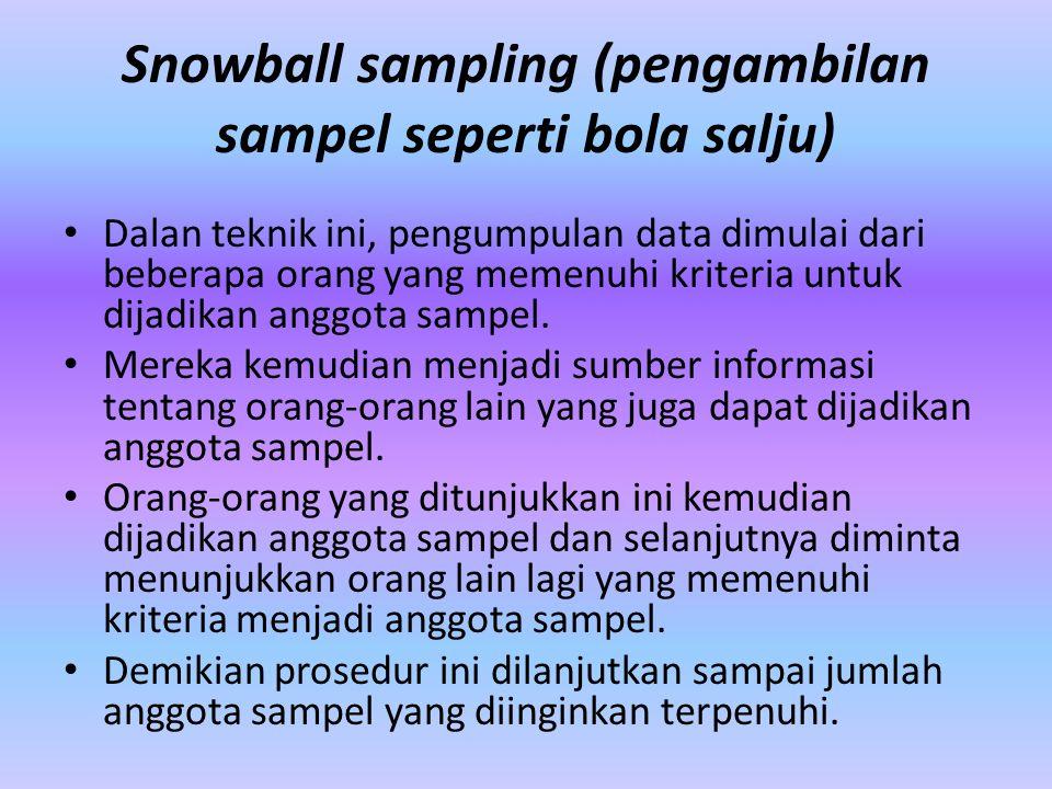 Snowball sampling (pengambilan sampel seperti bola salju) Dalan teknik ini, pengumpulan data dimulai dari beberapa orang yang memenuhi kriteria untuk