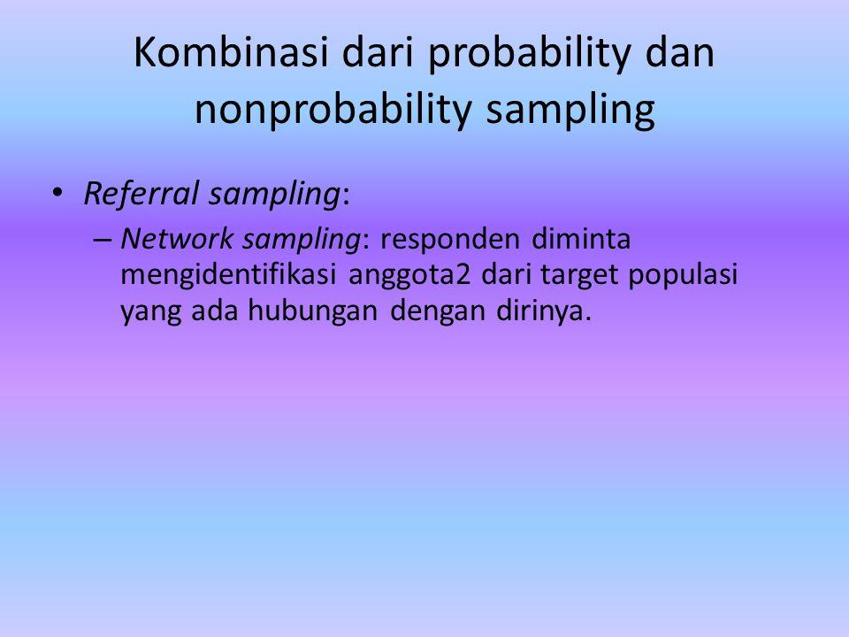 Kombinasi dari probability dan nonprobability sampling Referral sampling: – Network sampling: responden diminta mengidentifikasi anggota2 dari target