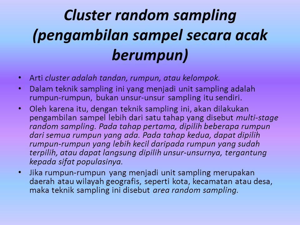 Cluster random sampling (pengambilan sampel secara acak berumpun) Arti cluster adalah tandan, rumpun, atau kelompok. Dalam teknik sampling ini yang me