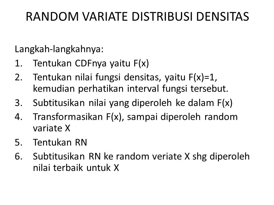 RANDOM VARIATE DISTRIBUSI DENSITAS Langkah-langkahnya: 1.Tentukan CDFnya yaitu F(x) 2.Tentukan nilai fungsi densitas, yaitu F(x)=1, kemudian perhatikan interval fungsi tersebut.