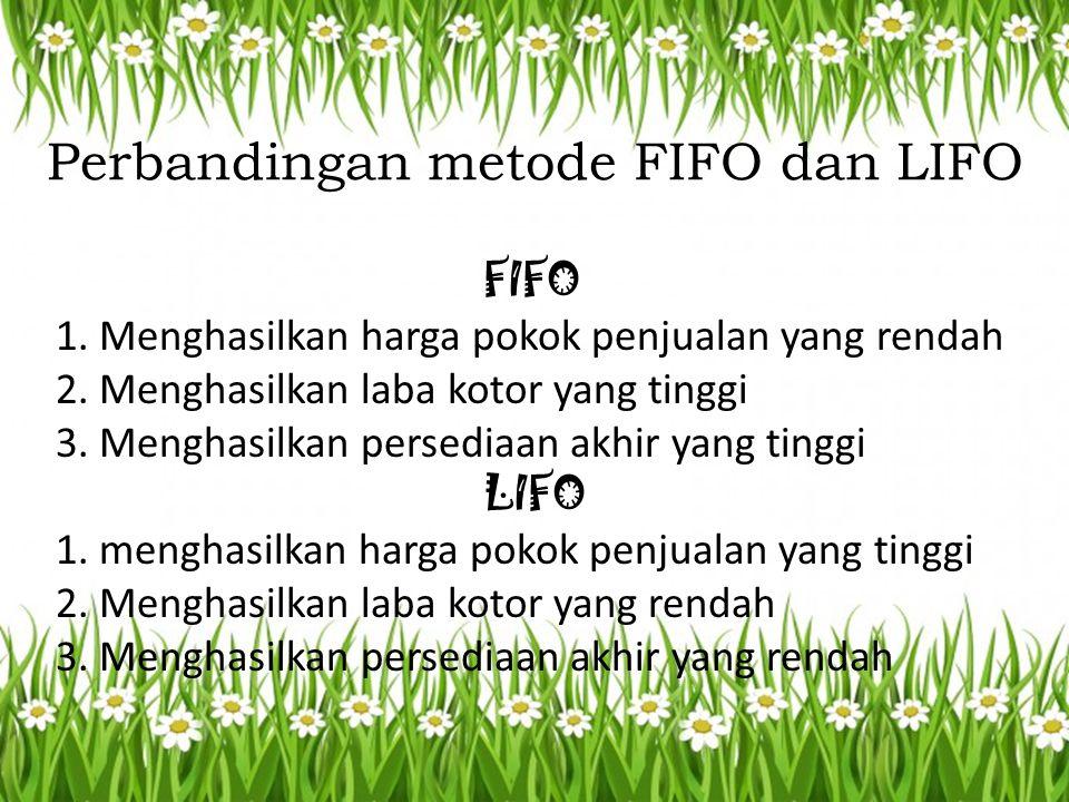 Perbandingan metode FIFO dan LIFO FIFO 1. Menghasilkan harga pokok penjualan yang rendah 2. Menghasilkan laba kotor yang tinggi 3. Menghasilkan persed