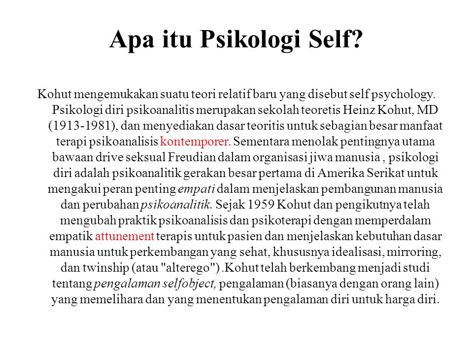 Apa itu Psikologi Self? Kohut mengemukakan suatu teori relatif baru yang disebut self psychology. Psikologi diri psikoanalitis merupakan sekolah teore