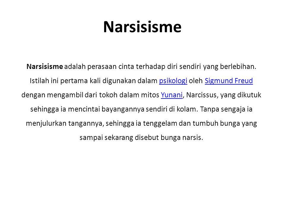 Narsisisme Narsisisme adalah perasaan cinta terhadap diri sendiri yang berlebihan. Istilah ini pertama kali digunakan dalam psikologi oleh Sigmund Fre