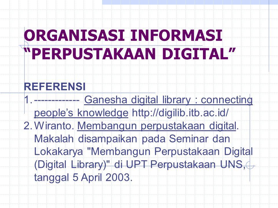 ORGANISASI INFORMASI PERPUSTAKAAN DIGITAL REFERENSI 1.------------- Ganesha digital library : connecting people's knowledge http://digilib.itb.ac.id/ 2.Wiranto.