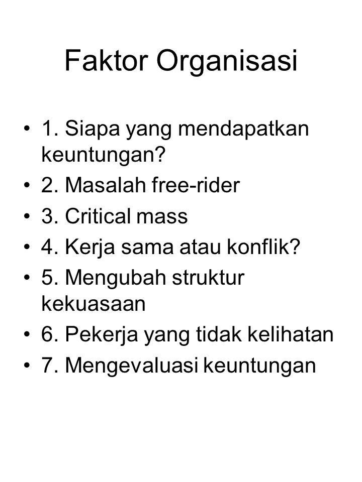 Faktor Organisasi 1. Siapa yang mendapatkan keuntungan? 2. Masalah free-rider 3. Critical mass 4. Kerja sama atau konflik? 5. Mengubah struktur kekuas