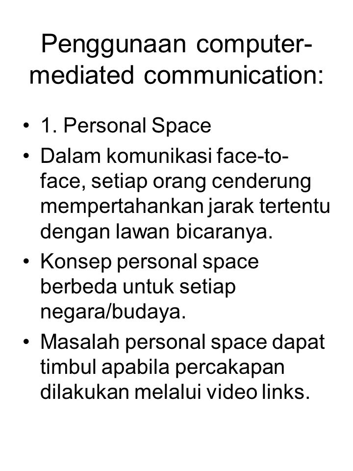 Penggunaan computer- mediated communication: 1. Personal Space Dalam komunikasi face-to- face, setiap orang cenderung mempertahankan jarak tertentu de