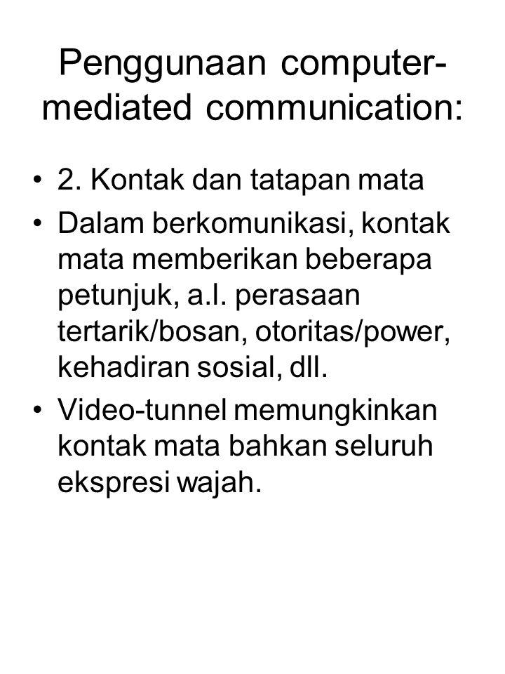 Penggunaan computer- mediated communication: 2. Kontak dan tatapan mata Dalam berkomunikasi, kontak mata memberikan beberapa petunjuk, a.l. perasaan t