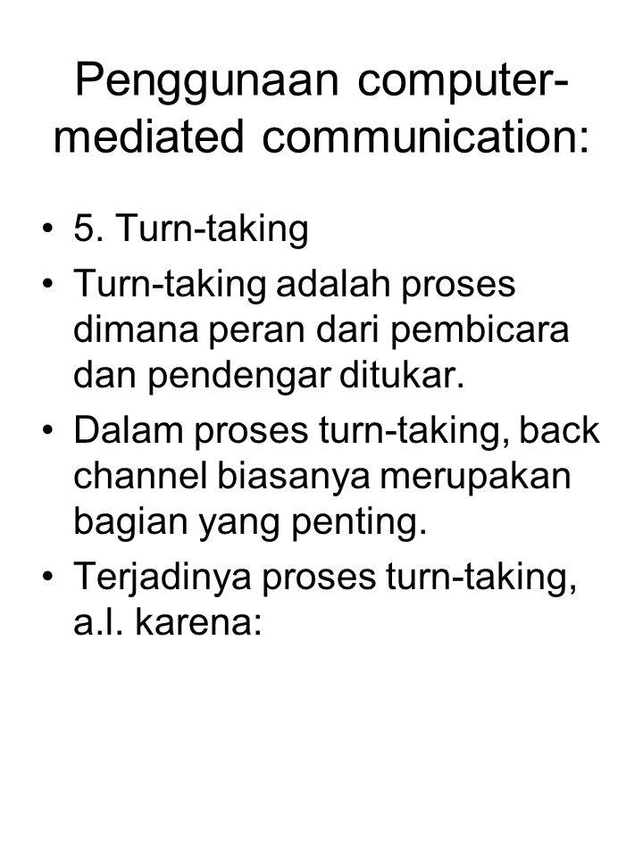 Penggunaan computer- mediated communication: 5. Turn-taking Turn-taking adalah proses dimana peran dari pembicara dan pendengar ditukar. Dalam proses