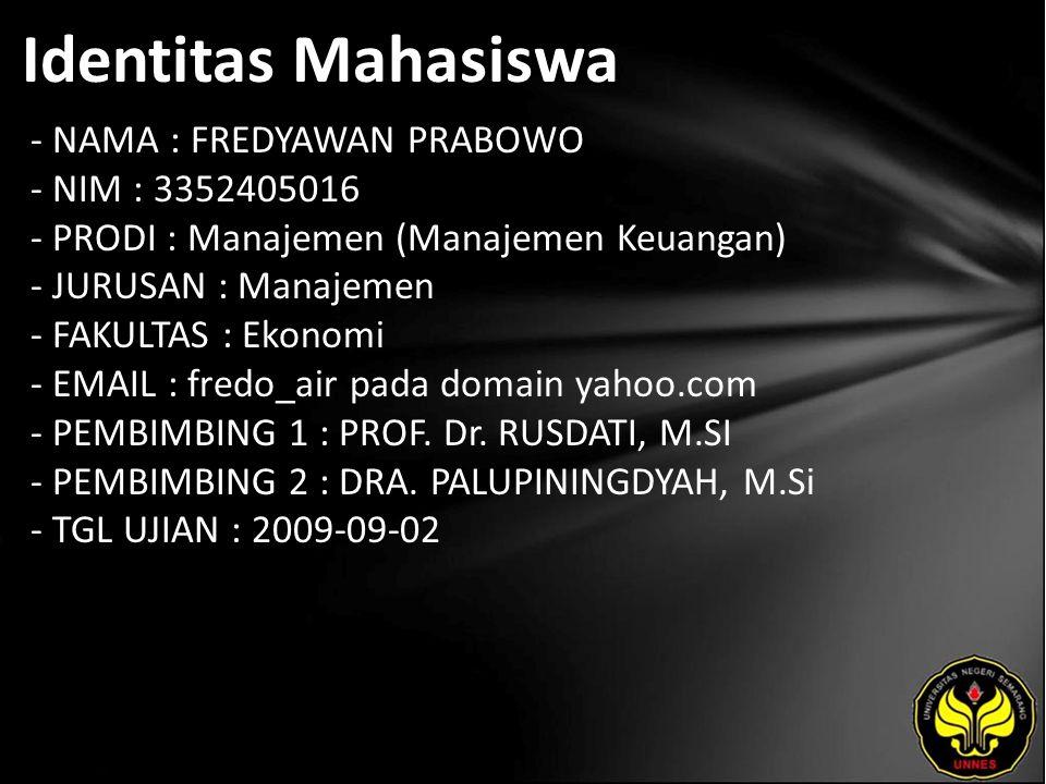 Identitas Mahasiswa - NAMA : FREDYAWAN PRABOWO - NIM : 3352405016 - PRODI : Manajemen (Manajemen Keuangan) - JURUSAN : Manajemen - FAKULTAS : Ekonomi - EMAIL : fredo_air pada domain yahoo.com - PEMBIMBING 1 : PROF.