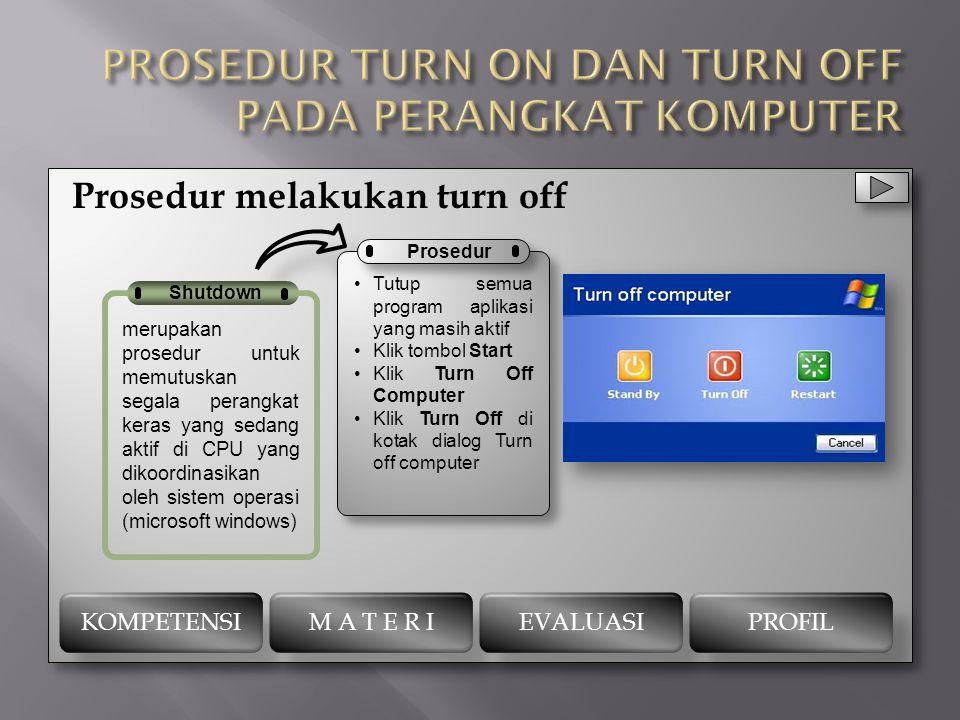 Prosedur melakukan turn on Prosedur menghidupkan komputer adalah sebagai berikut: 1. Pastikan kabel2 sudah terpasang dengan baik dan benar pada komput