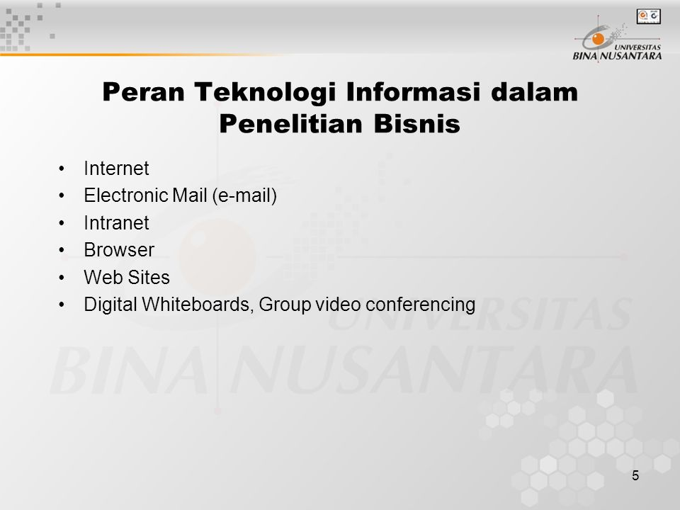 5 Peran Teknologi Informasi dalam Penelitian Bisnis Internet Electronic Mail (e-mail) Intranet Browser Web Sites Digital Whiteboards, Group video conf
