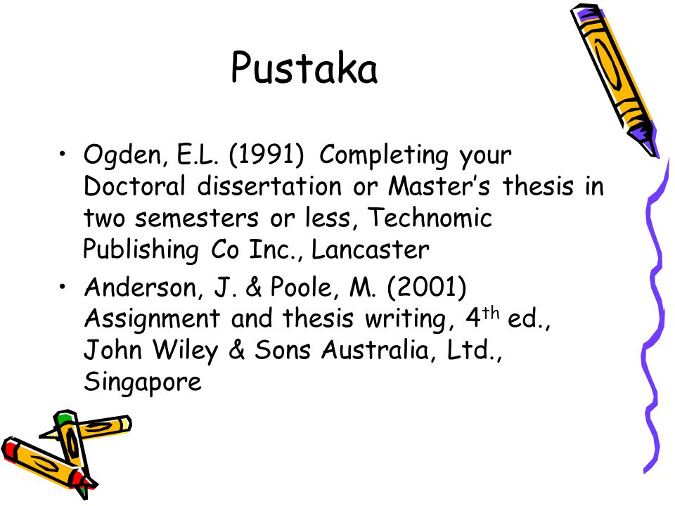 Pustaka Ogden, E.L. (1991) Completing your Doctoral dissertation or Master's thesis in two semesters or less, Technomic Publishing Co Inc., Lancaster