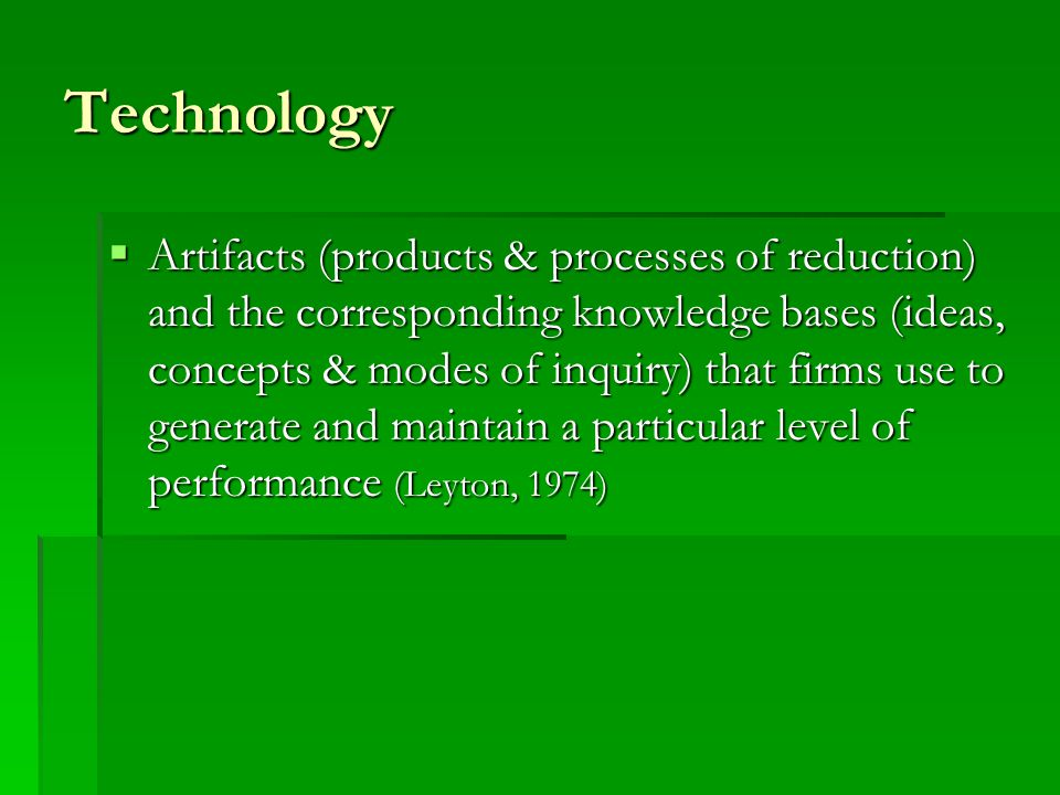 Technology  Artifacts (products & processes of reduction) and the corresponding knowledge bases (ideas, concepts & modes of inquiry) that firms use t