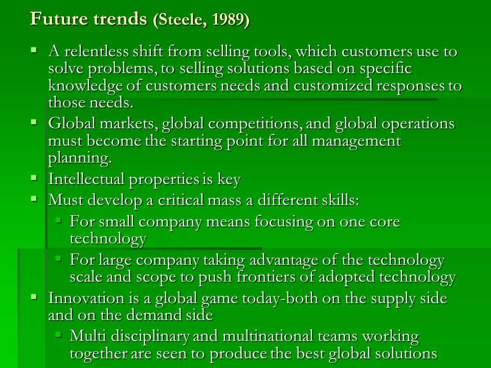 Future trends (Steele, 1989)  A relentless shift from selling tools, which customers use to solve problems, to selling solutions based on specific kn