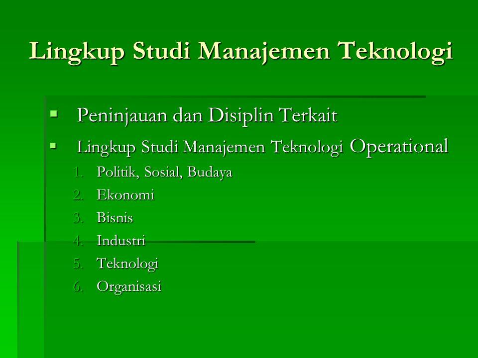 Lingkup Studi Manajemen Teknologi  Peninjauan dan Disiplin Terkait  Lingkup Studi Manajemen Teknologi Operational 1.Politik, Sosial, Budaya 2.Ekonomi 3.Bisnis 4.Industri 5.Teknologi 6.Organisasi