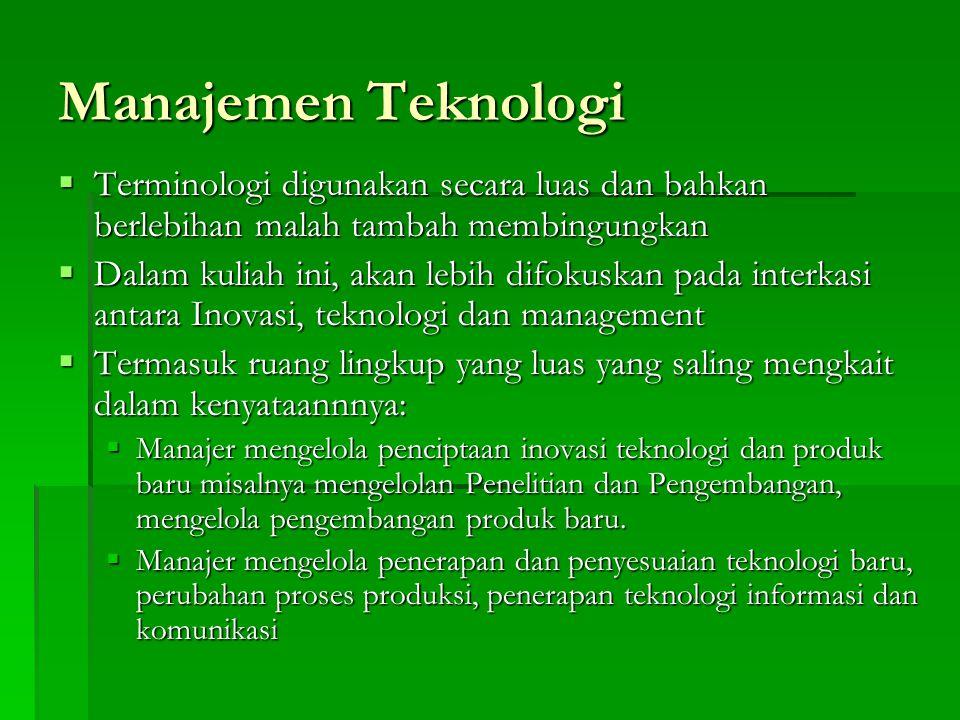 Manajemen Teknologi  Terminologi digunakan secara luas dan bahkan berlebihan malah tambah membingungkan  Dalam kuliah ini, akan lebih difokuskan pad
