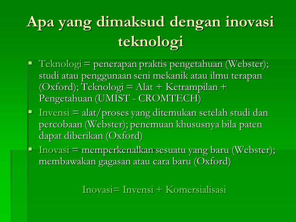 Apa yang dimaksud dengan inovasi teknologi  Teknologi = penerapan praktis pengetahuan (Webster); studi atau penggunaan seni mekanik atau ilmu terapan (Oxford); Teknologi = Alat + Ketrampilan + Pengetahuan (UMIST - CROMTECH)  Invensi = alat/proses yang ditemukan setelah studi dan percobaan (Webster); penemuan khususnya bila paten dapat diberikan (Oxford)  Inovasi = memperkenalkan sesuatu yang baru (Webster); membawakan gagasan atau cara baru (Oxford) Inovasi= Invensi + Komersialisasi