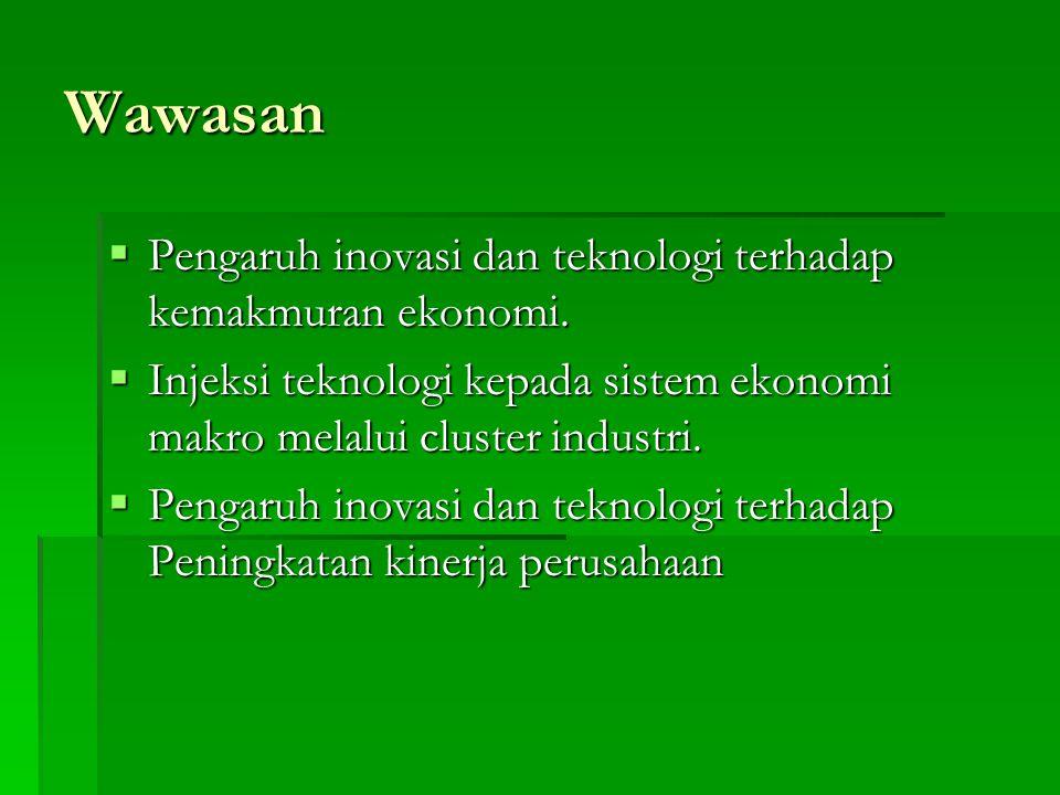 Wawasan  Pengaruh inovasi dan teknologi terhadap kemakmuran ekonomi.  Injeksi teknologi kepada sistem ekonomi makro melalui cluster industri.  Peng