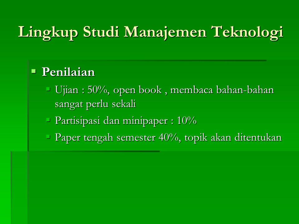 Lingkup Studi Manajemen Teknologi  Penilaian  Ujian : 50%, open book, membaca bahan-bahan sangat perlu sekali  Partisipasi dan minipaper : 10%  Pa