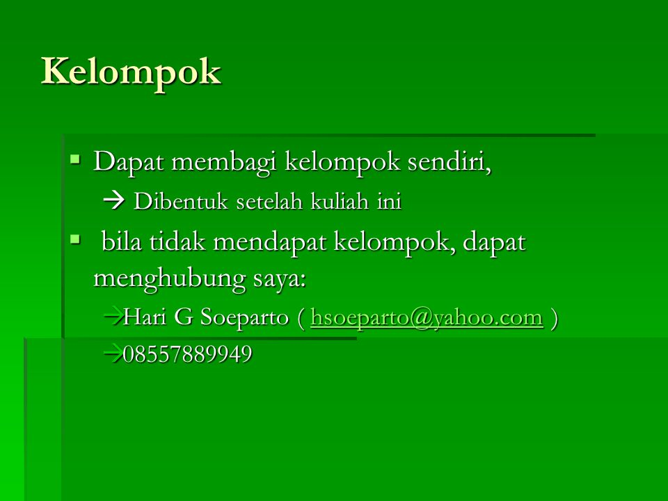 Kelompok  Dapat membagi kelompok sendiri,  Dibentuk setelah kuliah ini  bila tidak mendapat kelompok, dapat menghubung saya:  Hari G Soeparto ( hsoeparto@yahoo.com ) hsoeparto@yahoo.com  08557889949