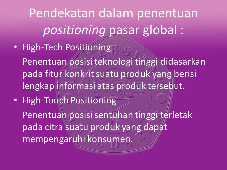 Pendekatan dalam penentuan positioning pasar global : High-Tech Positioning Penentuan posisi teknologi tinggi didasarkan pada fitur konkrit suatu prod