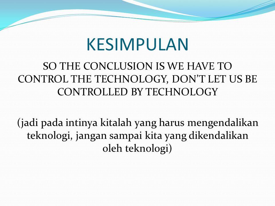 KESIMPULAN SO THE CONCLUSION IS WE HAVE TO CONTROL THE TECHNOLOGY, DON'T LET US BE CONTROLLED BY TECHNOLOGY (jadi pada intinya kitalah yang harus mengendalikan teknologi, jangan sampai kita yang dikendalikan oleh teknologi)