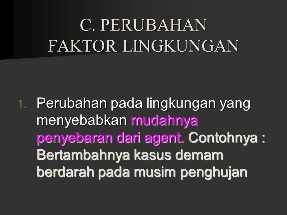 C. PERUBAHAN FAKTOR LINGKUNGAN 1. Perubahan pada lingkungan yang menyebabkan mudahnya penyebaran dari agent. Contohnya : Bertambahnya kasus demam berd