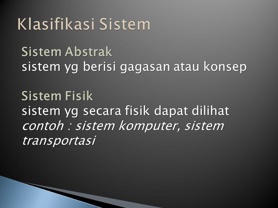 Sistem Abstrak sistem yg berisi gagasan atau konsep Sistem Fisik sistem yg secara fisik dapat dilihat contoh : sistem komputer, sistem transportasi