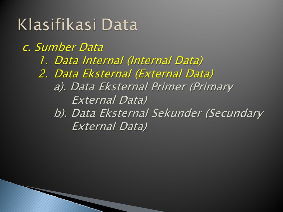 c. Sumber Data 1.Data Internal (Internal Data) 2.Data Eksternal (External Data) a). Data Eksternal Primer (Primary External Data) b). Data Eksternal S