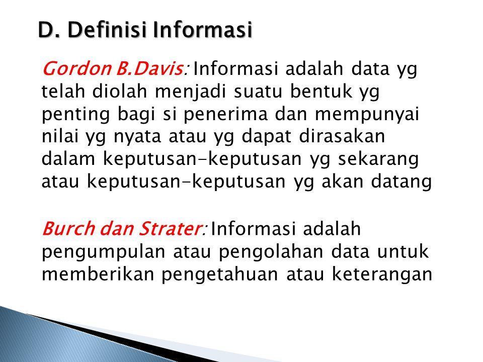 D. Definisi Informasi Gordon B.Davis: Informasi adalah data yg telah diolah menjadi suatu bentuk yg penting bagi si penerima dan mempunyai nilai yg ny