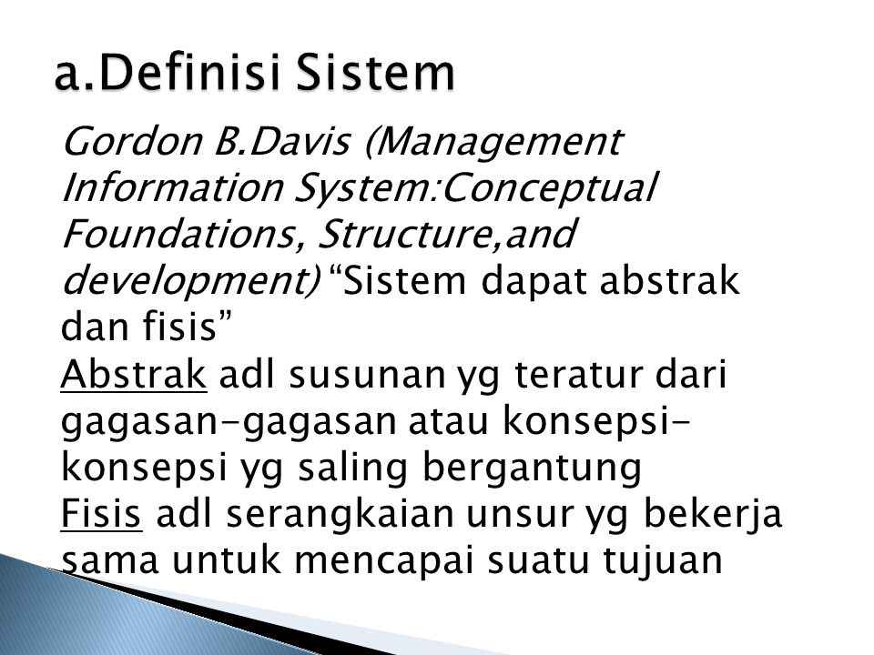 "a.Definisi Sistem Gordon B.Davis (Management Information System:Conceptual Foundations, Structure,and development) ""Sistem dapat abstrak dan fisis"" Ab"