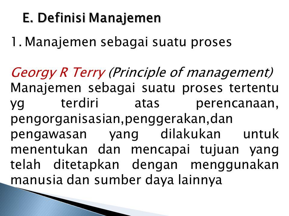 E. Definisi Manajemen 1.Manajemen sebagai suatu proses Georgy R Terry (Principle of management) Manajemen sebagai suatu proses tertentu yg terdiri ata