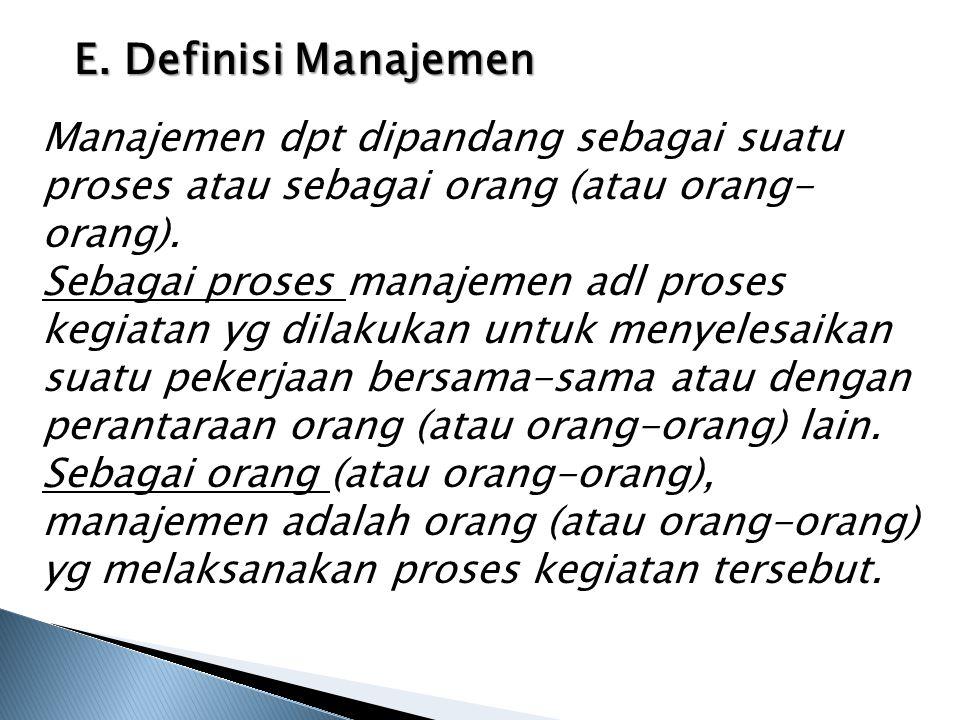 E. Definisi Manajemen Manajemen dpt dipandang sebagai suatu proses atau sebagai orang (atau orang- orang). Sebagai proses manajemen adl proses kegiata