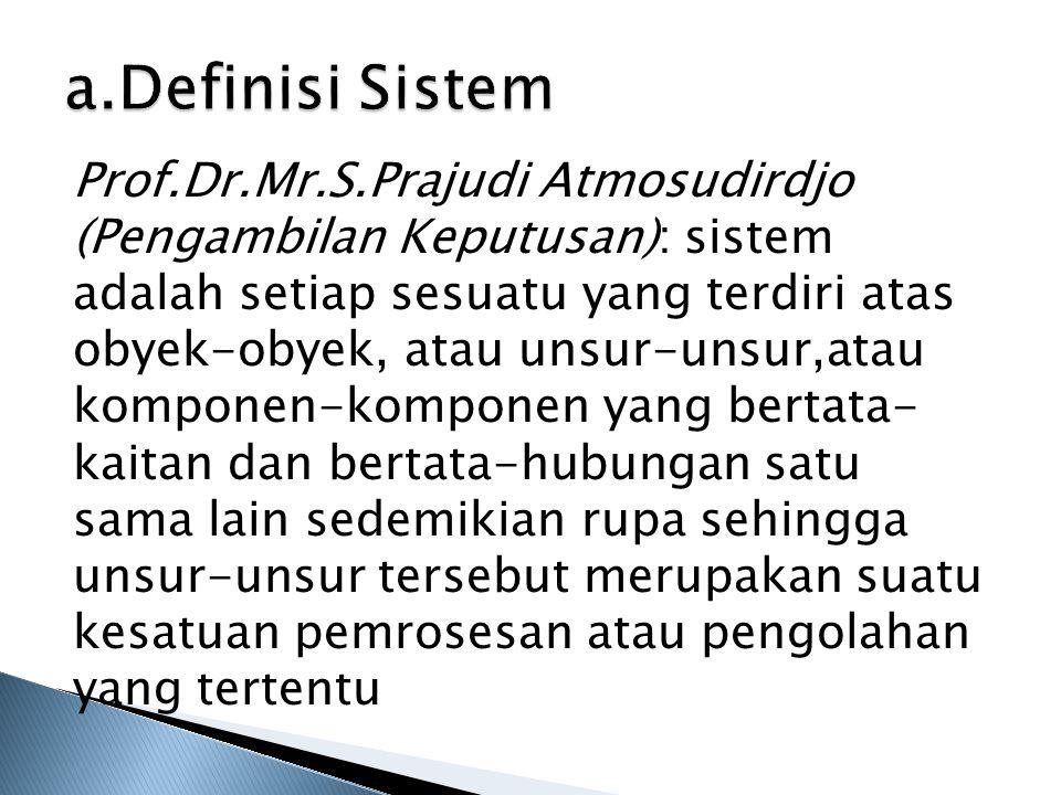 a.Definisi Sistem Prof.Dr.Mr.S.Prajudi Atmosudirdjo (Pengambilan Keputusan): sistem adalah setiap sesuatu yang terdiri atas obyek-obyek, atau unsur-un