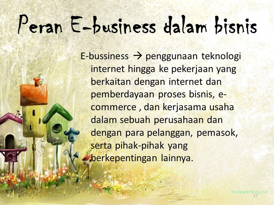 Peran E-business dalam bisnis E-bussiness  penggunaan teknologi internet hingga ke pekerjaan yang berkaitan dengan internet dan pemberdayaan proses b