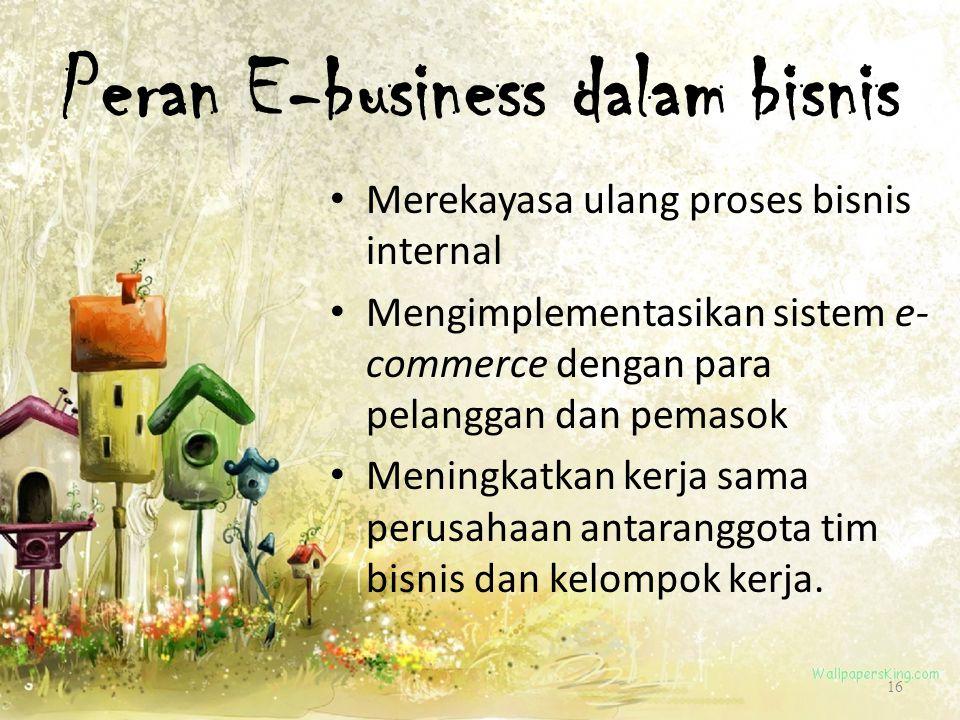 Peran E-business dalam bisnis 16 Merekayasa ulang proses bisnis internal Mengimplementasikan sistem e- commerce dengan para pelanggan dan pemasok Meni