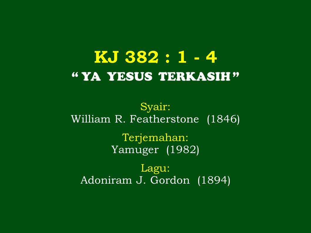 KJ 382 : 1 - 4 YA YESUS TERKASIH Syair: William R.