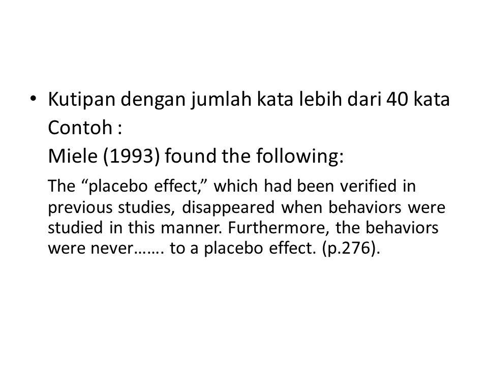 "Kutipan dengan jumlah kata lebih dari 40 kata Contoh : Miele (1993) found the following: The ""placebo effect,"" which had been verified in previous stu"