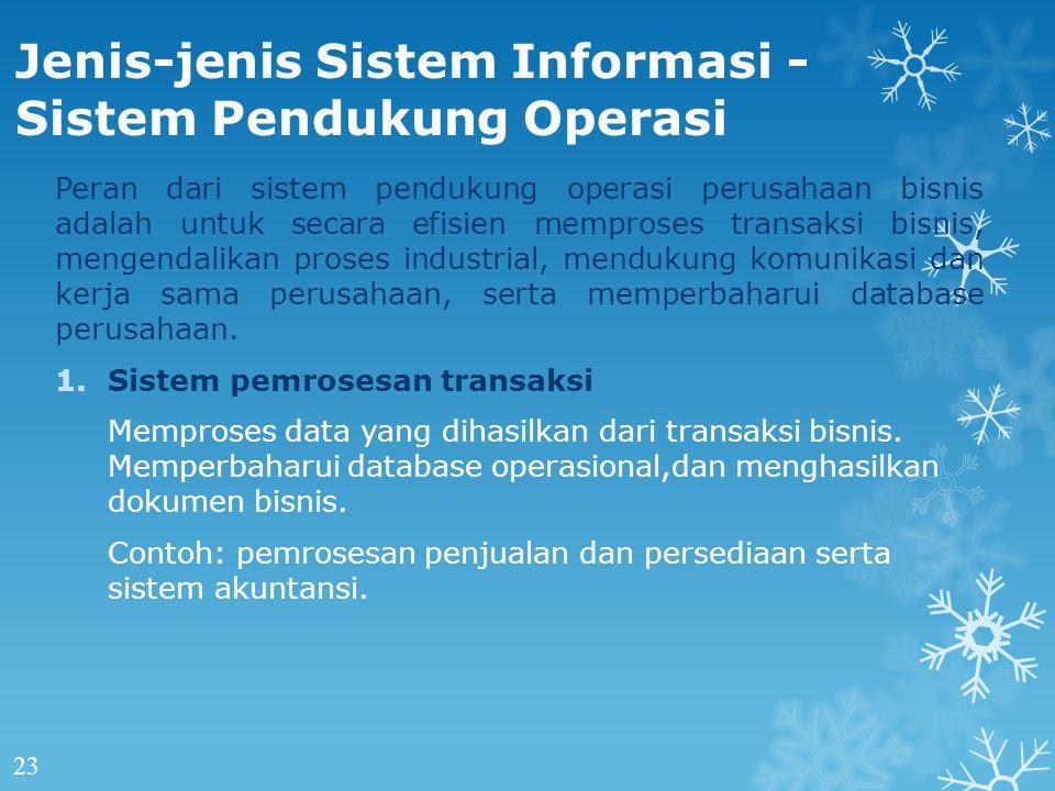 Jenis-jenis Sistem Informasi - Sistem Pendukung Operasi Peran dari sistem pendukung operasi perusahaan bisnis adalah untuk secara efisien memproses transaksi bisnis, mengendalikan proses industrial, mendukung komunikasi dan kerja sama perusahaan, serta memperbaharui database perusahaan.