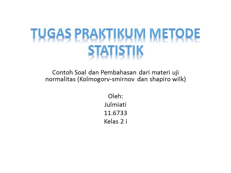 Contoh soal (shapiro wilk): Dari suatu penelitian tentang total waktu yang digunakan oleh mahasiswa tingkat 2 stis jurusan komputasi statistik tahun ajaran 2012/2013 untuk belajar diluar jam kuliah dalam seminggu ( satuan jam) dengan sampel sebanyak 24 orang yang diambil secara sistematis random sampling, diperoleh data sebagai berikut : 6, 7, 6, 9, 7, 8, 5, 6, 5, 6, 8, 5, 8, 2, 6, 8, 9, 2, 6, 5, 8, 5, 4 dan 3.