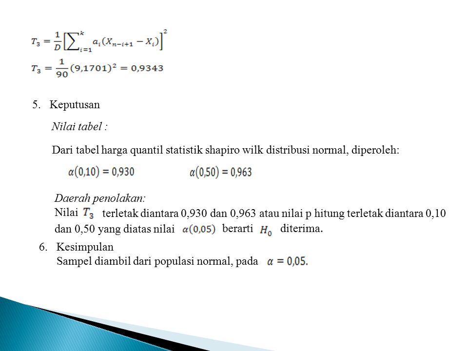 5. Keputusan Nilai tabel : Dari tabel harga quantil statistik shapiro wilk distribusi normal, diperoleh: Daerah penolakan: Nilai terletak diantara 0,9