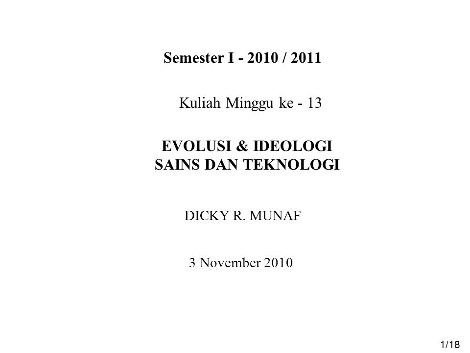 Semester I - 2010 / 2011 EVOLUSI & IDEOLOGI SAINS DAN TEKNOLOGI 3 November 2010 1/18 DICKY R. MUNAF Kuliah Minggu ke - 13