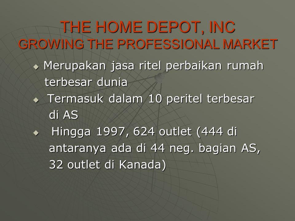 THE HOME DEPOT, INC GROWING THE PROFESSIONAL MARKET  Merupakan jasa ritel perbaikan rumah terbesar dunia terbesar dunia  Termasuk dalam 10 peritel terbesar di AS di AS  Hingga 1997, 624 outlet (444 di antaranya ada di 44 neg.