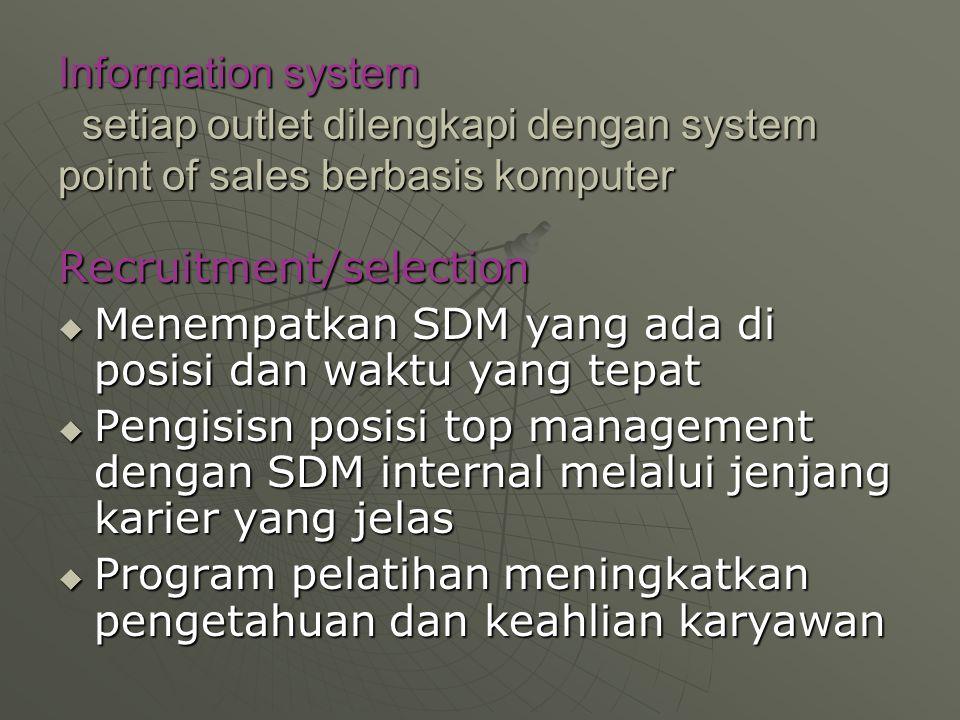 Information system setiap outlet dilengkapi dengan system point of sales berbasis komputer Recruitment/selection  Menempatkan SDM yang ada di posisi dan waktu yang tepat  Pengisisn posisi top management dengan SDM internal melalui jenjang karier yang jelas  Program pelatihan meningkatkan pengetahuan dan keahlian karyawan