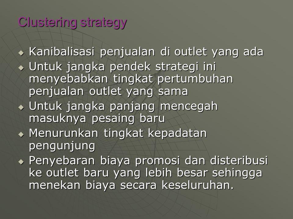 Clustering strategy  Kanibalisasi penjualan di outlet yang ada  Untuk jangka pendek strategi ini menyebabkan tingkat pertumbuhan penjualan outlet yang sama  Untuk jangka panjang mencegah masuknya pesaing baru  Menurunkan tingkat kepadatan pengunjung  Penyebaran biaya promosi dan disteribusi ke outlet baru yang lebih besar sehingga menekan biaya secara keseluruhan.