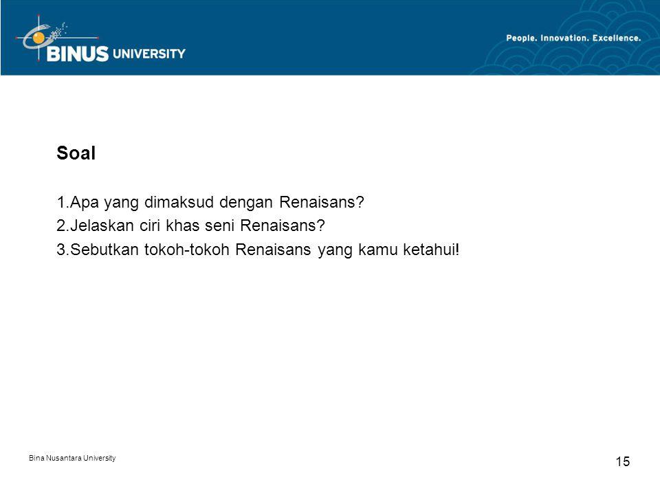 Bina Nusantara University 15 Soal 1.Apa yang dimaksud dengan Renaisans? 2.Jelaskan ciri khas seni Renaisans? 3.Sebutkan tokoh-tokoh Renaisans yang kam