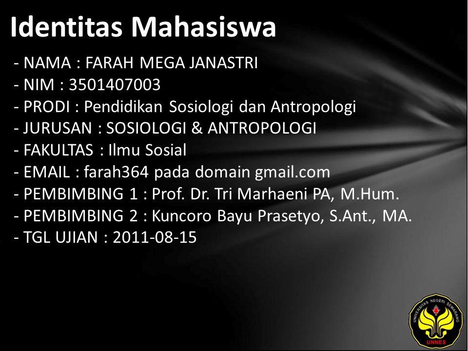 Identitas Mahasiswa - NAMA : FARAH MEGA JANASTRI - NIM : 3501407003 - PRODI : Pendidikan Sosiologi dan Antropologi - JURUSAN : SOSIOLOGI & ANTROPOLOGI - FAKULTAS : Ilmu Sosial - EMAIL : farah364 pada domain gmail.com - PEMBIMBING 1 : Prof.
