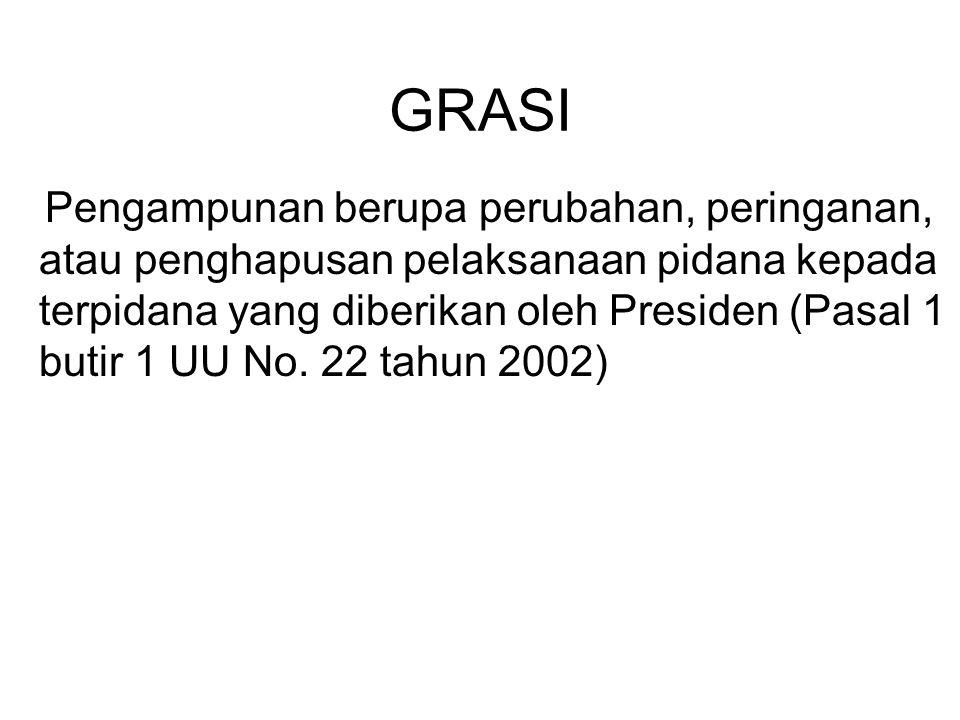 GRASI Pengampunan berupa perubahan, peringanan, atau penghapusan pelaksanaan pidana kepada terpidana yang diberikan oleh Presiden (Pasal 1 butir 1 UU